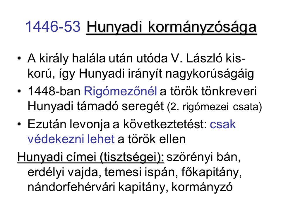 Hunyadi kormányzósága 1446-53 Hunyadi kormányzósága A király halála után utóda V. László kis- korú, így Hunyadi irányít nagykorúságáig 1448-ban Rigóme