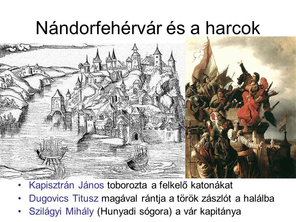 Nándorfehérvár és a harcok Kapisztrán János toborozta a felkelő katonákat Dugovics Titusz magával rántja a török zászlót a halálba Szilágyi Mihály (Hu