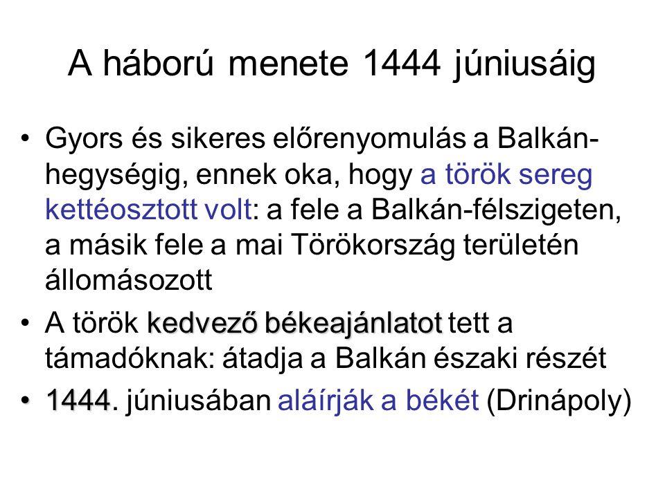 A háború menete 1444 júniusáig Gyors és sikeres előrenyomulás a Balkán- hegységig, ennek oka, hogy a török sereg kettéosztott volt: a fele a Balkán-fé
