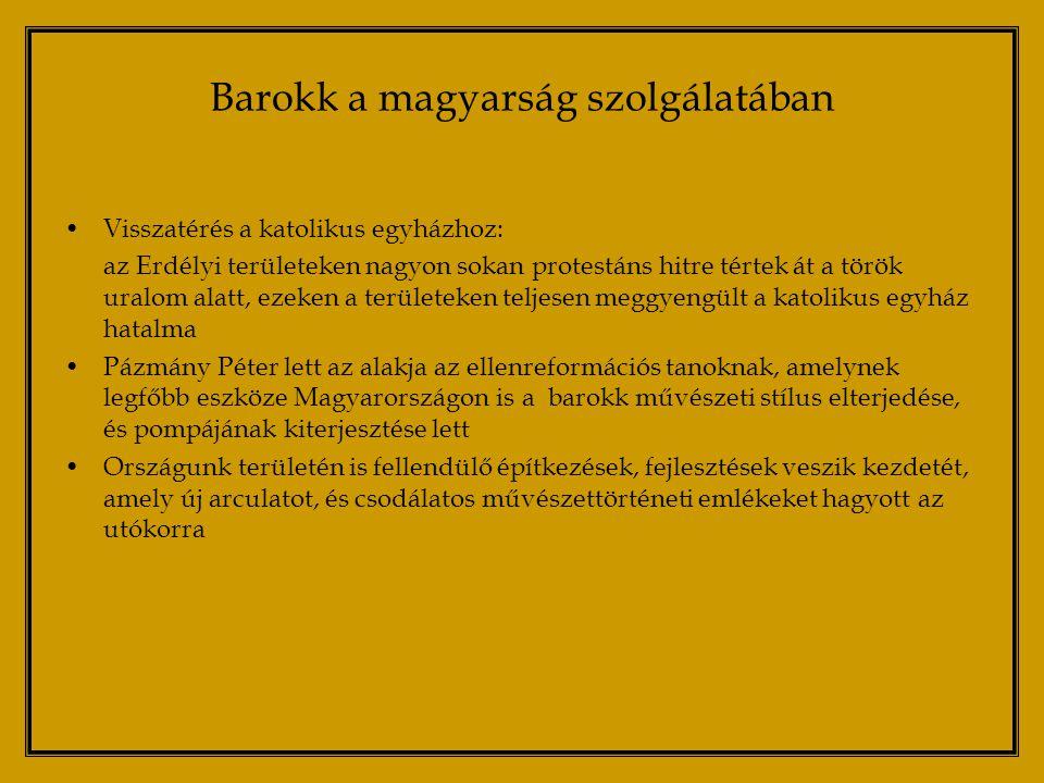 Barokk a magyarság szolgálatában Visszatérés a katolikus egyházhoz: az Erdélyi területeken nagyon sokan protestáns hitre tértek át a török uralom alatt, ezeken a területeken teljesen meggyengült a katolikus egyház hatalma Pázmány Péter lett az alakja az ellenreformációs tanoknak, amelynek legfőbb eszköze Magyarországon is a barokk művészeti stílus elterjedése, és pompájának kiterjesztése lett Országunk területén is fellendülő építkezések, fejlesztések veszik kezdetét, amely új arculatot, és csodálatos művészettörténeti emlékeket hagyott az utókorra