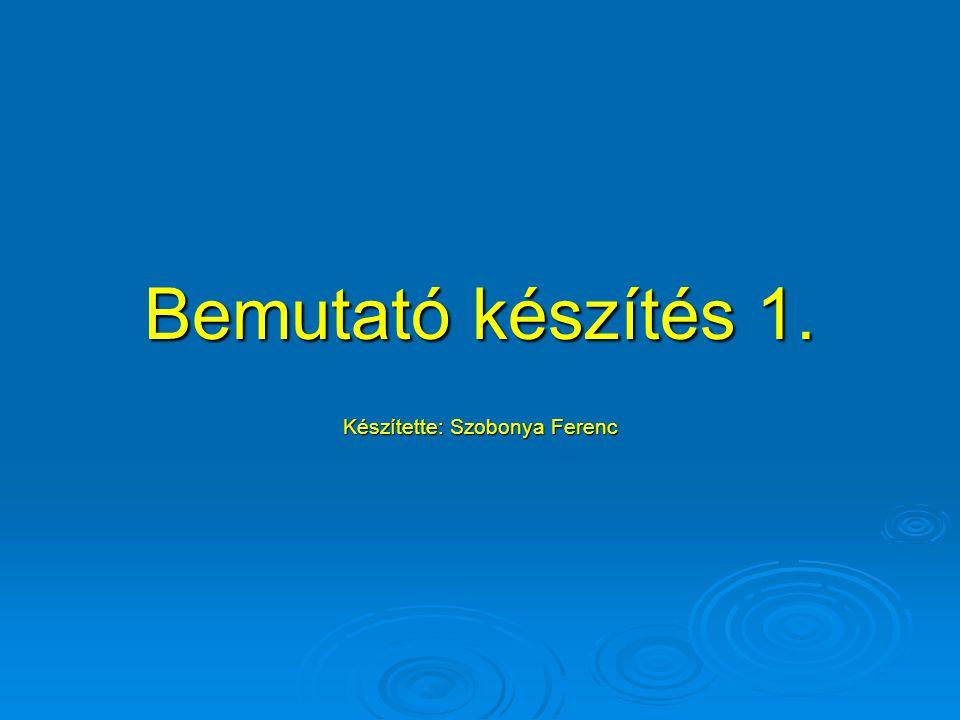 Bemutató készítés 1. Készítette: Szobonya Ferenc