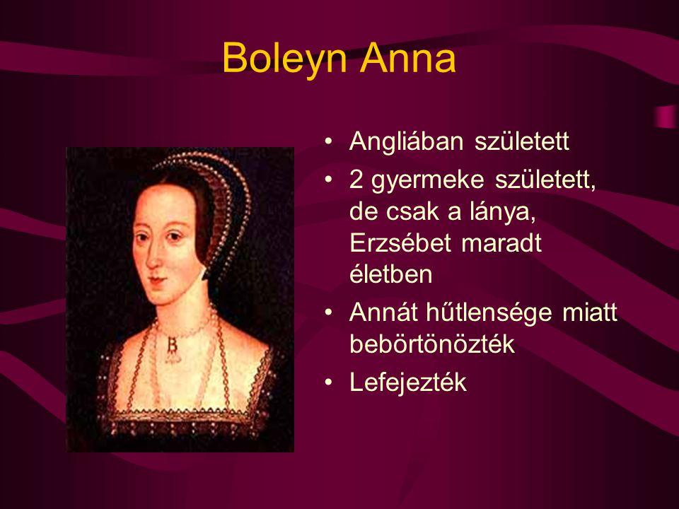 Boleyn Anna Angliában született 2 gyermeke született, de csak a lánya, Erzsébet maradt életben Annát hűtlensége miatt bebörtönözték Lefejezték