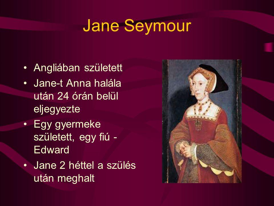 Jane Seymour Angliában született Jane-t Anna halála után 24 órán belül eljegyezte Egy gyermeke született, egy fiú - Edward Jane 2 héttel a szülés után
