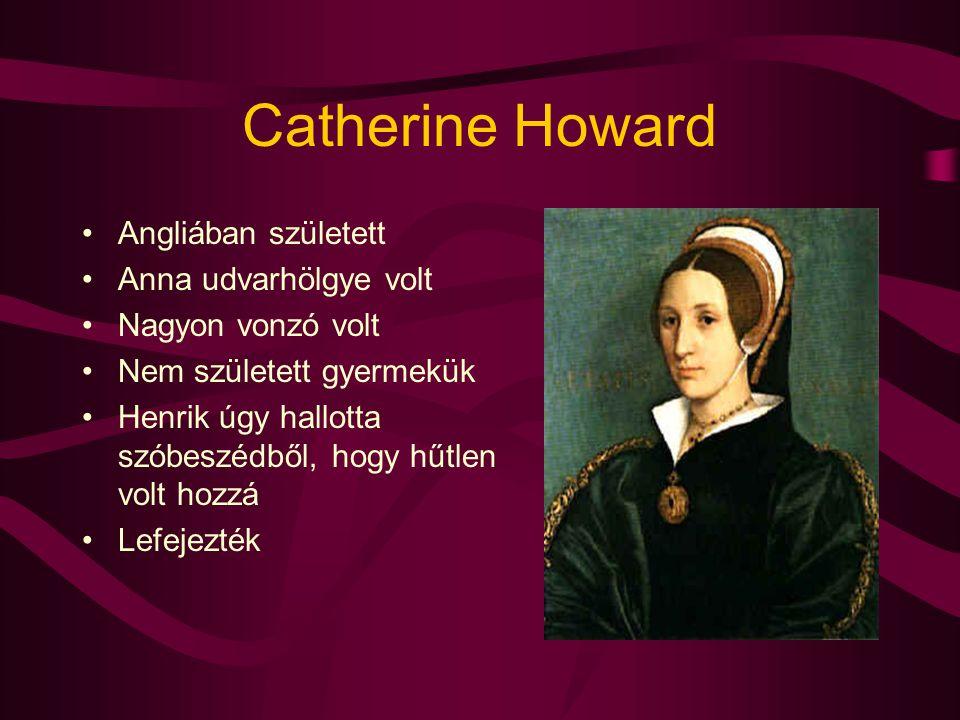 Catherine Howard Angliában született Anna udvarhölgye volt Nagyon vonzó volt Nem született gyermekük Henrik úgy hallotta szóbeszédből, hogy hűtlen vol