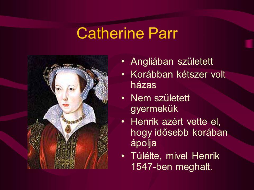 Catherine Parr Angliában született Korábban kétszer volt házas Nem született gyermekük Henrik azért vette el, hogy idősebb korában ápolja Túlélte, miv