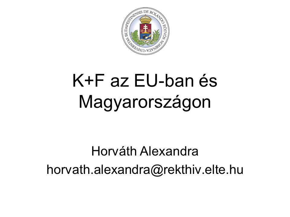K+F az EU-ban és Magyarországon Horváth Alexandra horvath.alexandra@rekthiv.elte.hu