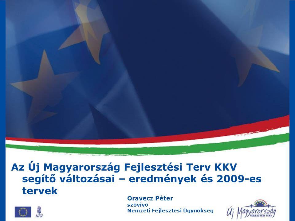 Az Új Magyarország Fejlesztési Terv KKV segítő változásai – eredmények és 2009-es tervek Oravecz Péter szóvivő Nemzeti Fejlesztési Ügynökség
