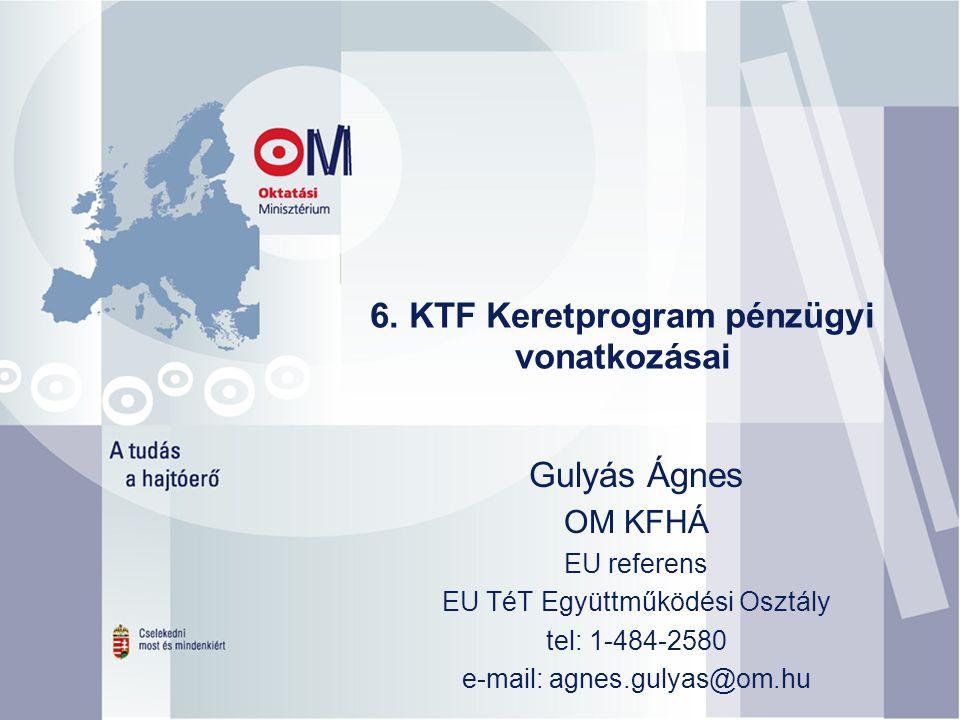 6. KTF Keretprogram pénzügyi vonatkozásai Gulyás Ágnes OM KFHÁ EU referens EU TéT Együttműködési Osztály tel: 1-484-2580 e-mail: agnes.gulyas@om.hu