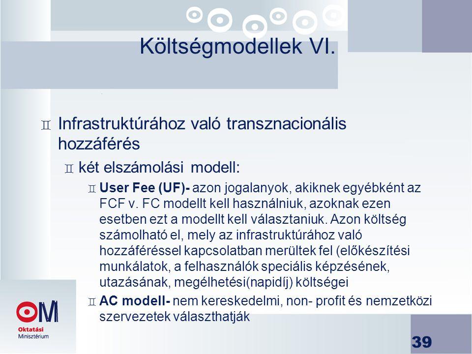 39 Költségmodellek VI. ` Infrastruktúrához való transznacionális hozzáférés ` két elszámolási modell: ` User Fee (UF)- azon jogalanyok, akiknek egyébk