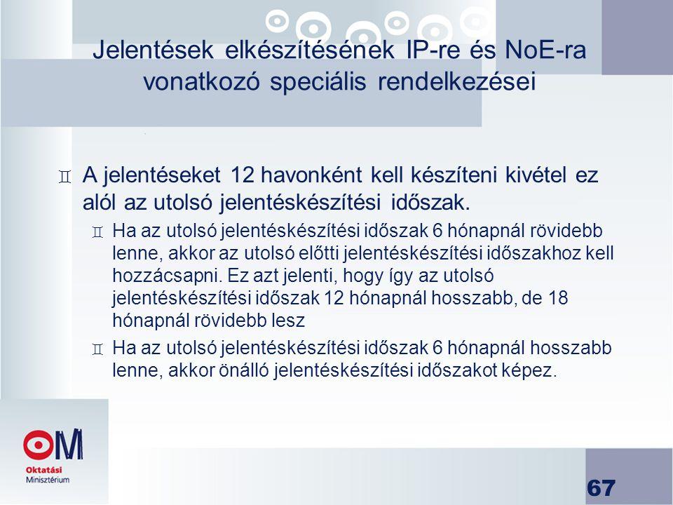 67 Jelentések elkészítésének IP-re és NoE-ra vonatkozó speciális rendelkezései ` A jelentéseket 12 havonként kell készíteni kivétel ez alól az utolsó