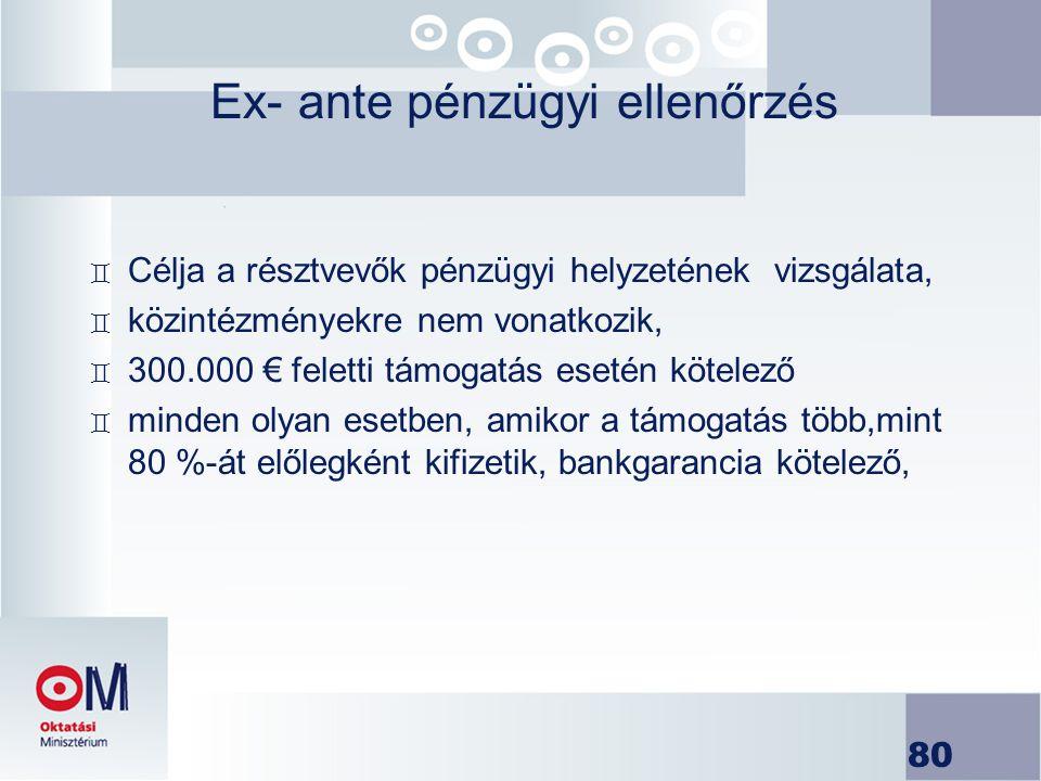 80 Ex- ante pénzügyi ellenőrzés ` Célja a résztvevők pénzügyi helyzetének vizsgálata, ` közintézményekre nem vonatkozik, ` 300.000 € feletti támogatás