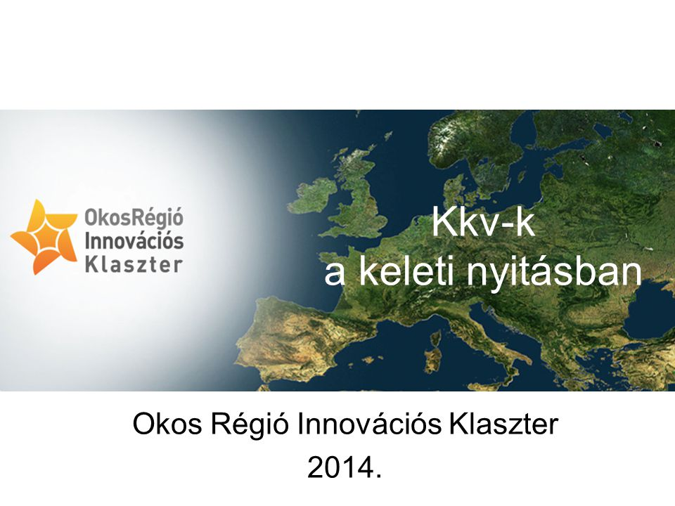 Okos Régió Innovációs Klaszter 2014. Kkv-k a keleti nyitásban