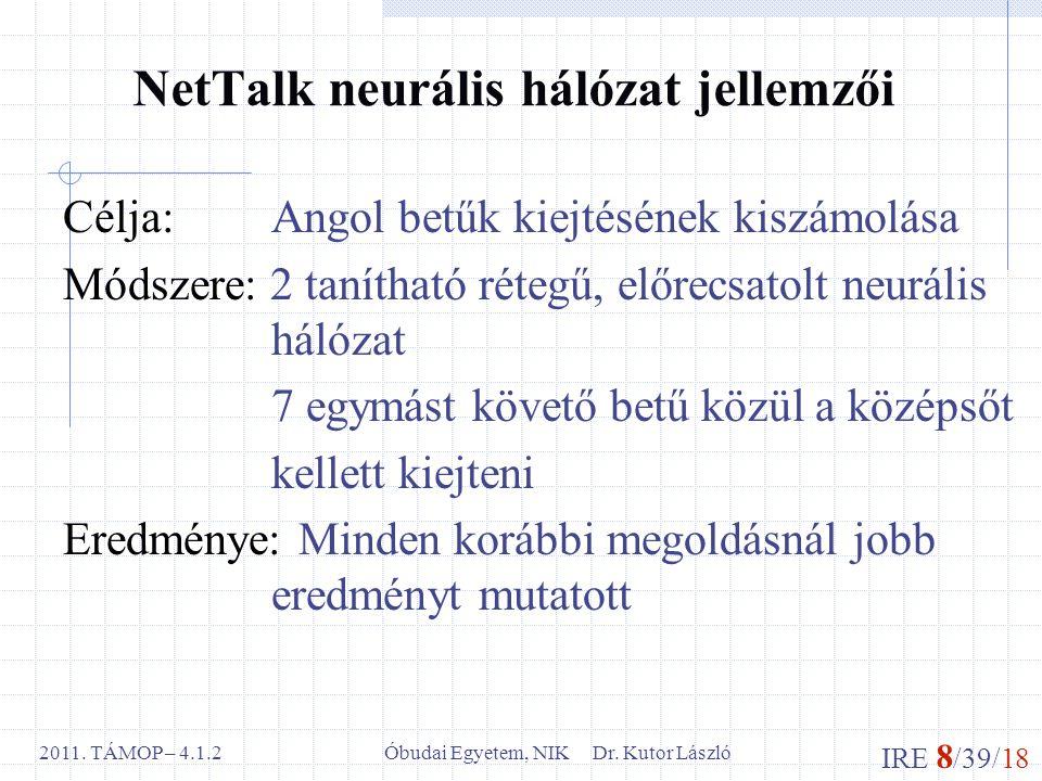 IRE 8 /39/18 Óbudai Egyetem, NIK Dr. Kutor László2011. TÁMOP – 4.1.2 NetTalk neurális hálózat jellemzői Célja: Angol betűk kiejtésének kiszámolása Mód
