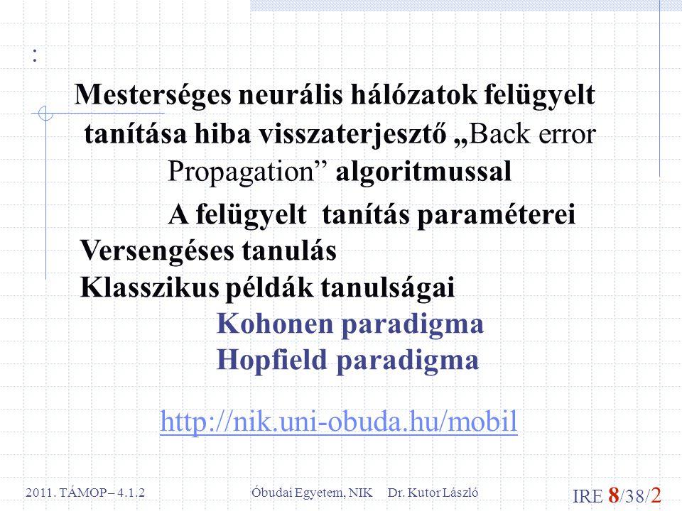 IRE 8 /38/ 2 Óbudai Egyetem, NIK Dr. Kutor László2011. TÁMOP – 4.1.2 http://nik.uni-obuda.hu/mobil : Mesterséges neurális hálózatok felügyelt tanítása