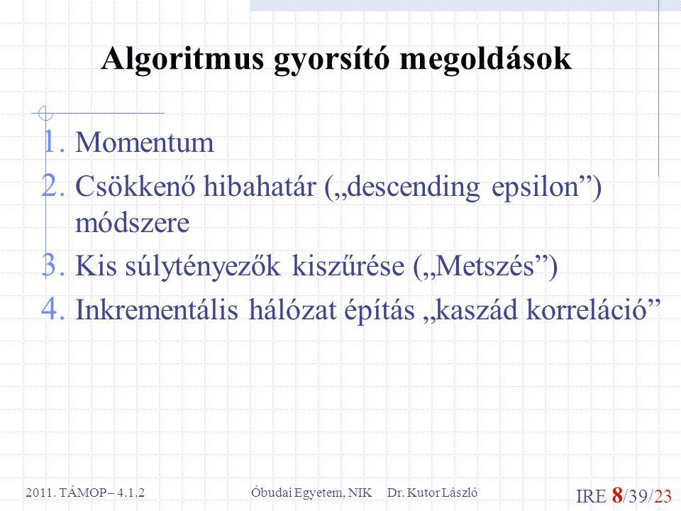 """IRE 8 /39/23 Óbudai Egyetem, NIK Dr. Kutor László2011. TÁMOP – 4.1.2 Algoritmus gyorsító megoldások 1. Momentum 2. Csökkenő hibahatár (""""descending eps"""
