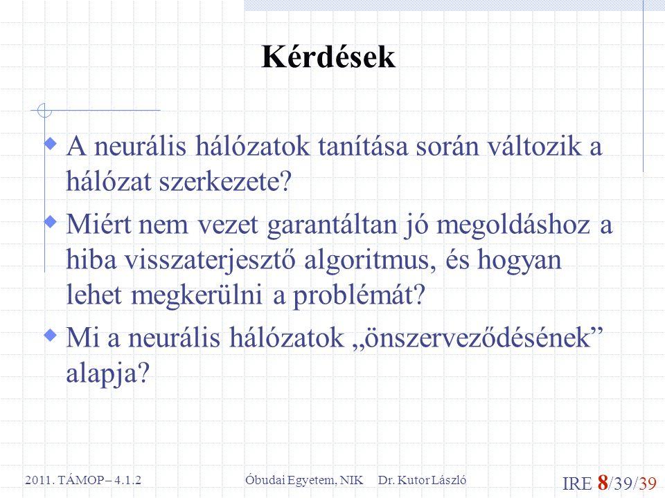 IRE 8 /39/39 Óbudai Egyetem, NIK Dr. Kutor László2011. TÁMOP – 4.1.2 Kérdések  A neurális hálózatok tanítása során változik a hálózat szerkezete?  M