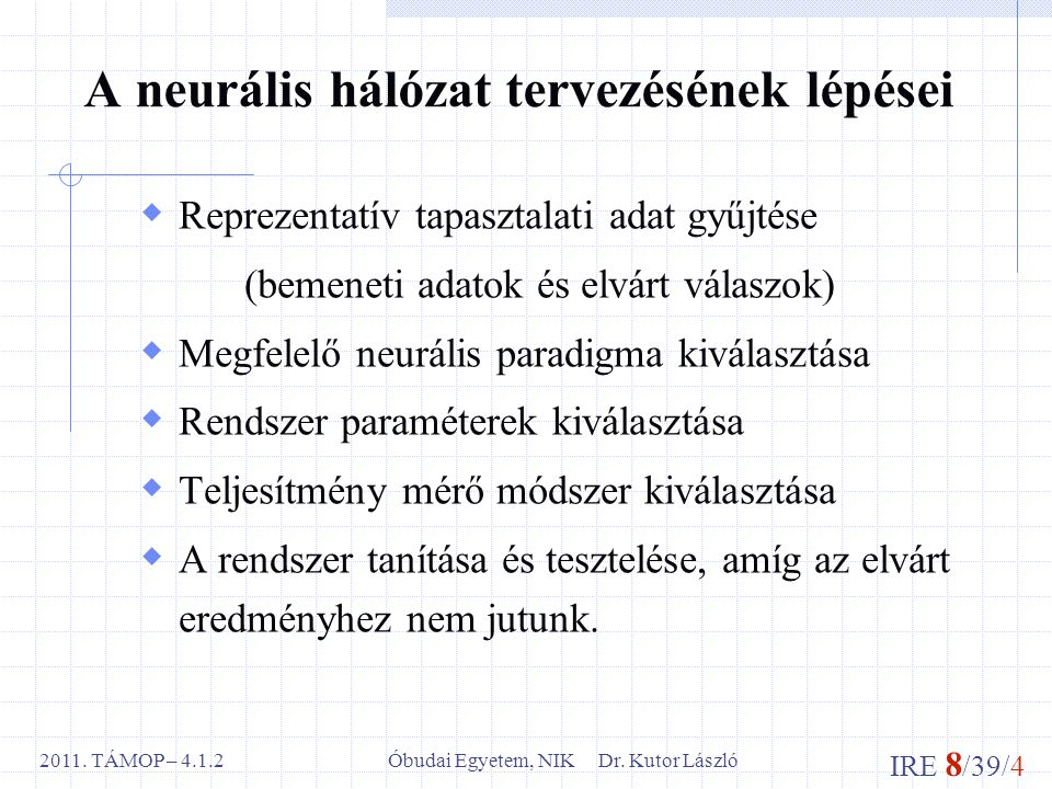 IRE 8 /39/4 Óbudai Egyetem, NIK Dr. Kutor László2011. TÁMOP – 4.1.2 A neurális hálózat tervezésének lépései  Reprezentatív tapasztalati adat gyűjtése