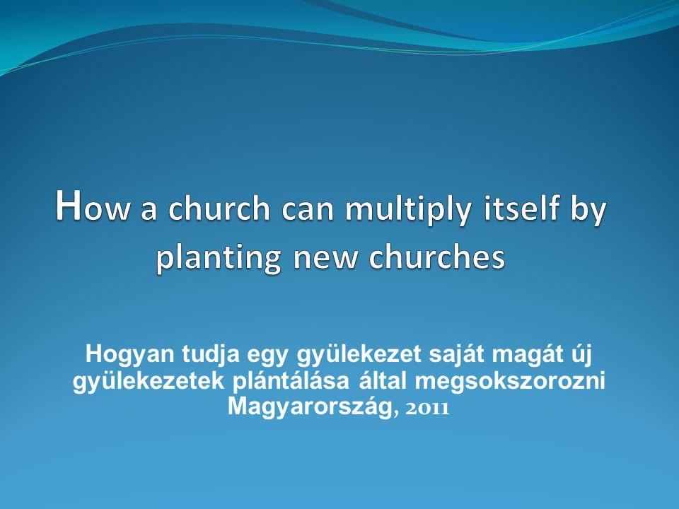Hogyan tudja egy gyülekezet saját magát új gyülekezetek plántálása által megsokszorozni Magyarország, 2011