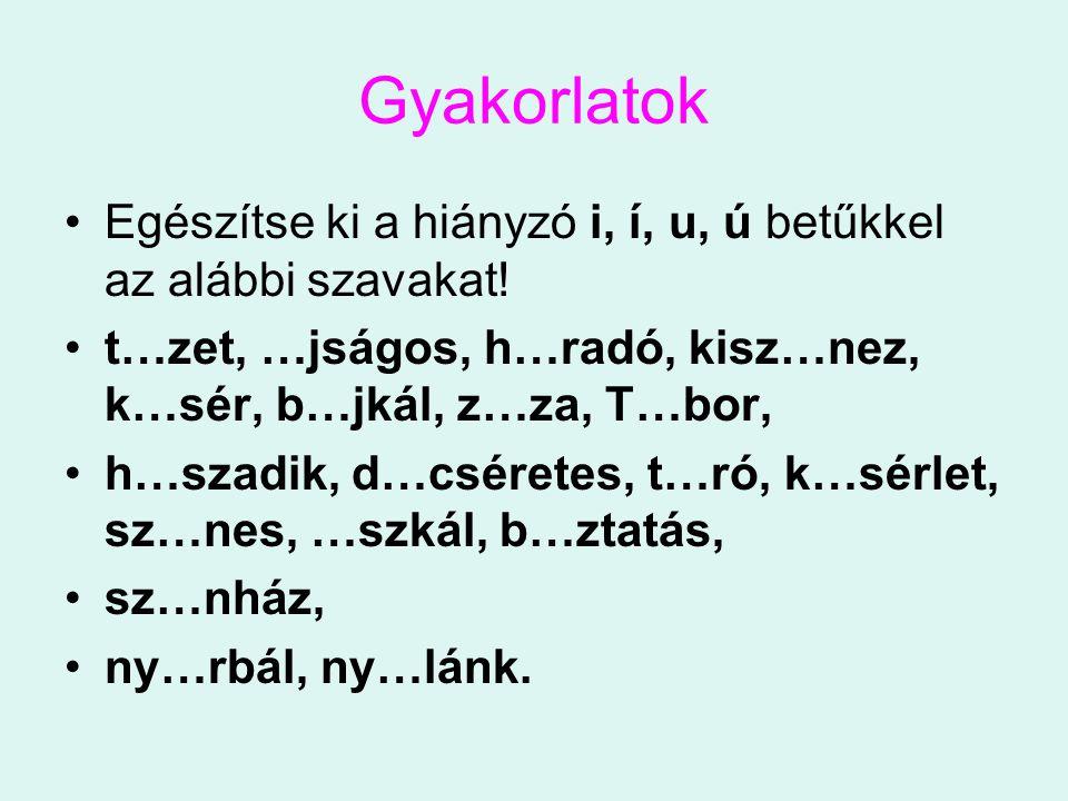 Gyakorlatok Egészítse ki a hiányzó i, í, u, ú betűkkel az alábbi szavakat! t…zet, …jságos, h…radó, kisz…nez, k…sér, b…jkál, z…za, T…bor, h…szadik, d…c