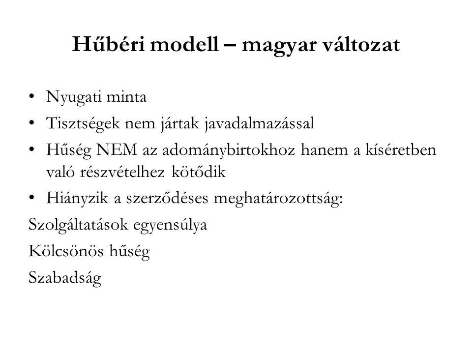 Hűbéri modell – magyar változat Nyugati minta Tisztségek nem jártak javadalmazással Hűség NEM az adománybirtokhoz hanem a kíséretben való részvételhez kötődik Hiányzik a szerződéses meghatározottság: Szolgáltatások egyensúlya Kölcsönös hűség Szabadság