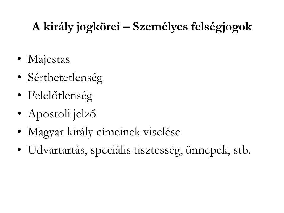A király jogkörei – Személyes felségjogok Majestas Sérthetetlenség Felelőtlenség Apostoli jelző Magyar király címeinek viselése Udvartartás, speciális