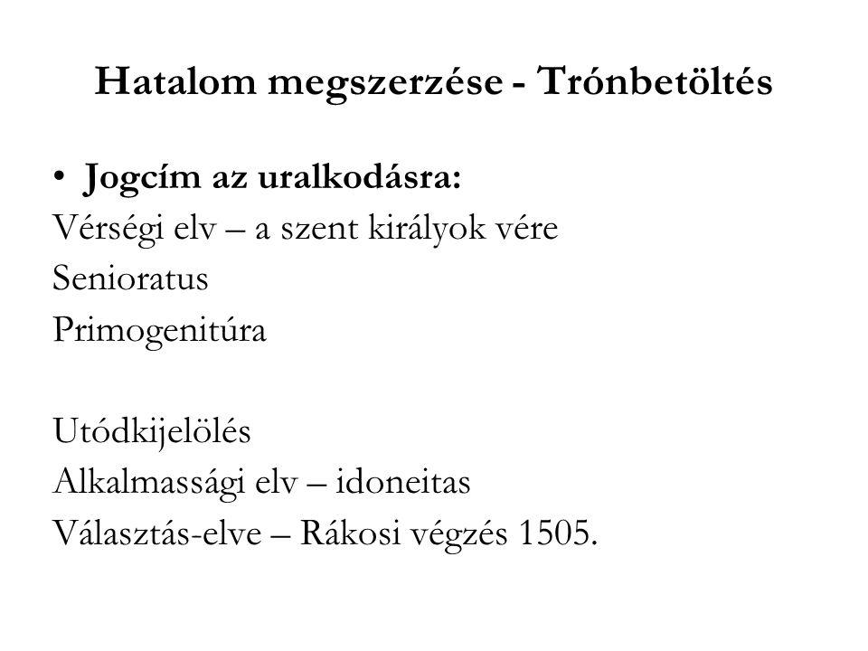 Hatalom megszerzése - Trónbetöltés Jogcím az uralkodásra: Vérségi elv – a szent királyok vére Senioratus Primogenitúra Utódkijelölés Alkalmassági elv – idoneitas Választás-elve – Rákosi végzés 1505.
