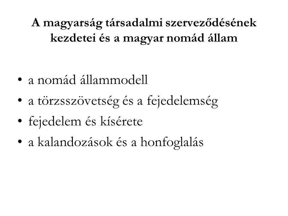 A magyarság társadalmi szerveződésének kezdetei és a magyar nomád állam a nomád állammodell a törzsszövetség és a fejedelemség fejedelem és kísérete a kalandozások és a honfoglalás