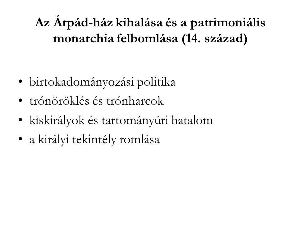 Az Árpád-ház kihalása és a patrimoniális monarchia felbomlása (14. század) birtokadományozási politika trónöröklés és trónharcok kiskirályok és tartom