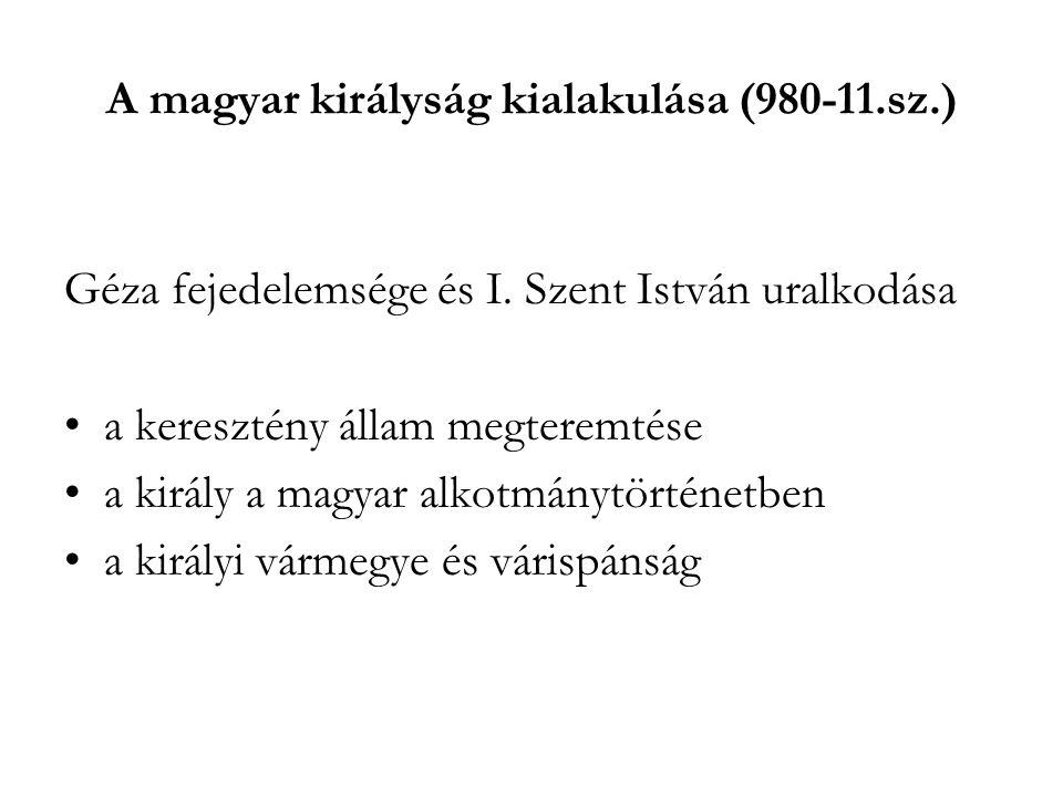A magyar királyság kialakulása (980-11.sz.) Géza fejedelemsége és I. Szent István uralkodása a keresztény állam megteremtése a király a magyar alkotmá