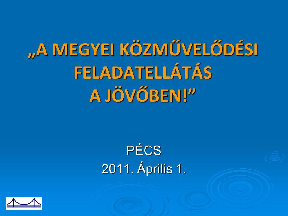 """""""A MEGYEI KÖZMŰVELŐDÉSI FELADATELLÁTÁS A JÖVŐBEN!"""" PÉCS 2011. Április 1."""