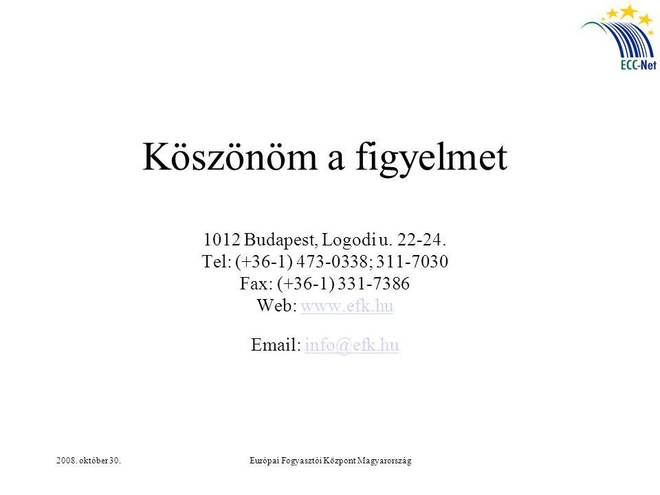 2008. október 30.Európai Fogyasztói Központ Magyarország Köszönöm a figyelmet 1012 Budapest, Logodi u. 22-24. Tel: (+36-1) 473-0338; 311-7030 Fax: (+3