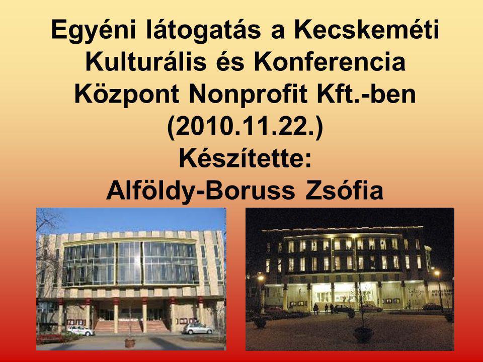 Egyéni látogatás a Kecskeméti Kulturális és Konferencia Központ Nonprofit Kft.-ben (2010.11.22.) Készítette: Alföldy-Boruss Zsófia