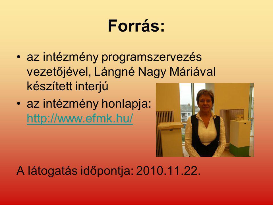 Forrás: az intézmény programszervezés vezetőjével, Lángné Nagy Máriával készített interjú az intézmény honlapja: http://www.efmk.hu/ http://www.efmk.hu/ A látogatás időpontja: 2010.11.22.