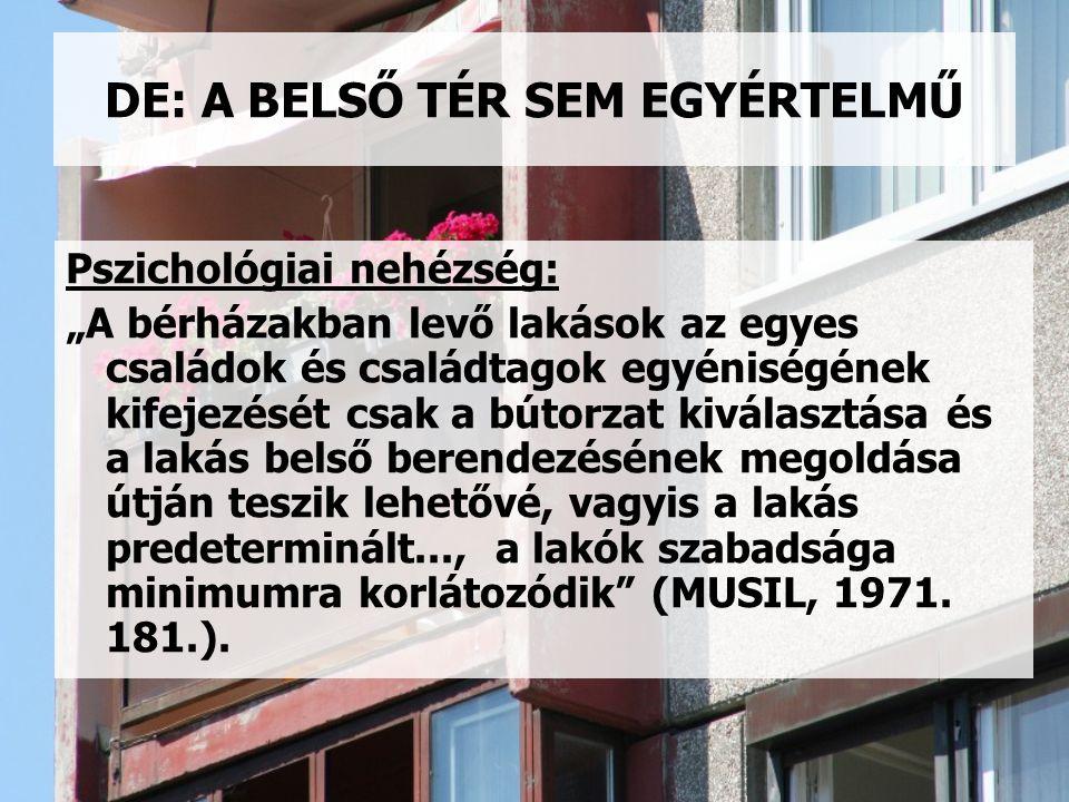 """DE: A BELSŐ TÉR SEM EGYÉRTELMŰ Pszichológiai nehézség: """"A bérházakban levő lakások az egyes családok és családtagok egyéniségének kifejezését csak a bútorzat kiválasztása és a lakás belső berendezésének megoldása útján teszik lehetővé, vagyis a lakás predeterminált..., a lakók szabadsága minimumra korlátozódik (MUSIL, 1971."""