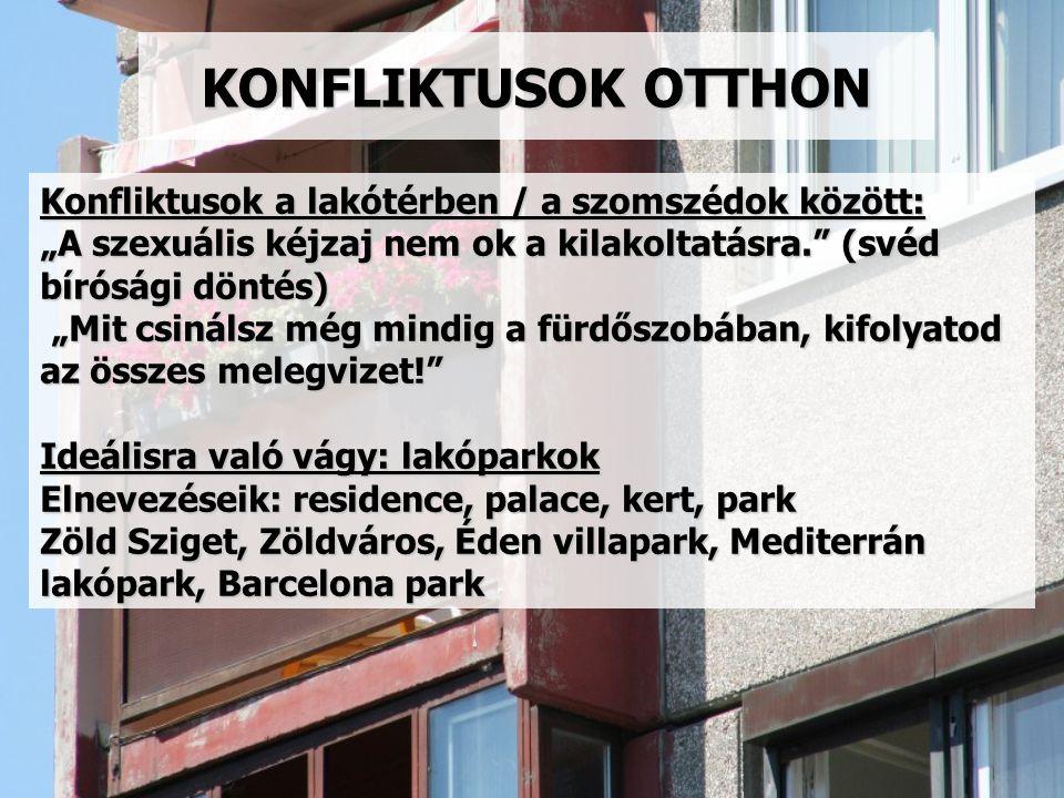 """KONFLIKTUSOK OTTHON Konfliktusok a lakótérben / a szomszédok között: """"A szexuális kéjzaj nem ok a kilakoltatásra. (svéd bírósági döntés) """"Mit csinálsz még mindig a fürdőszobában, kifolyatod az összes melegvizet! Ideálisra való vágy: lakóparkok Elnevezéseik: residence, palace, kert, park Zöld Sziget, Zöldváros, Éden villapark, Mediterrán lakópark, Barcelona park"""