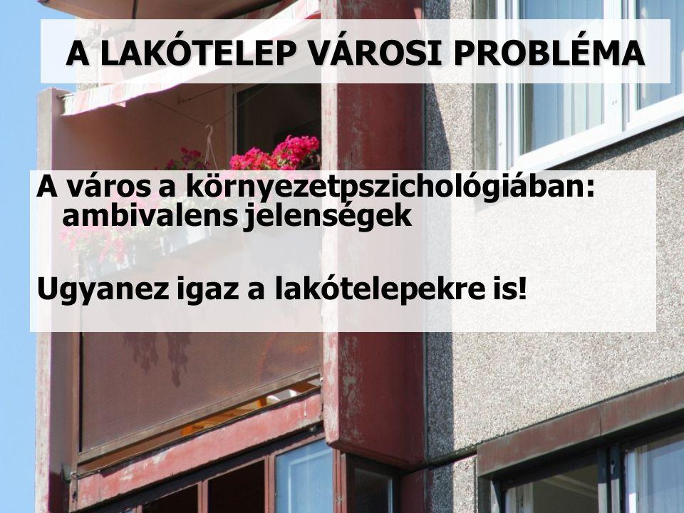 A LAKÓTELEP VÁROSI PROBLÉMA A város a környezetpszichológiában: ambivalens jelenségek Ugyanez igaz a lakótelepekre is!