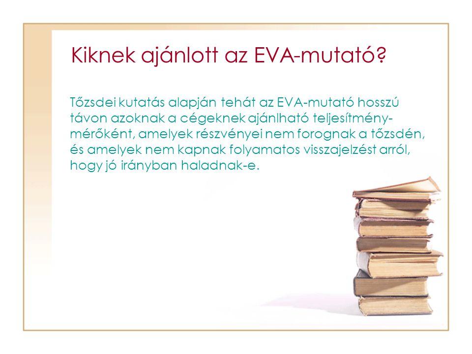 Kiknek ajánlott az EVA-mutató? Tőzsdei kutatás alapján tehát az EVA-mutató hosszú távon azoknak a cégeknek ajánlható teljesítmény- mérőként, amelyek r