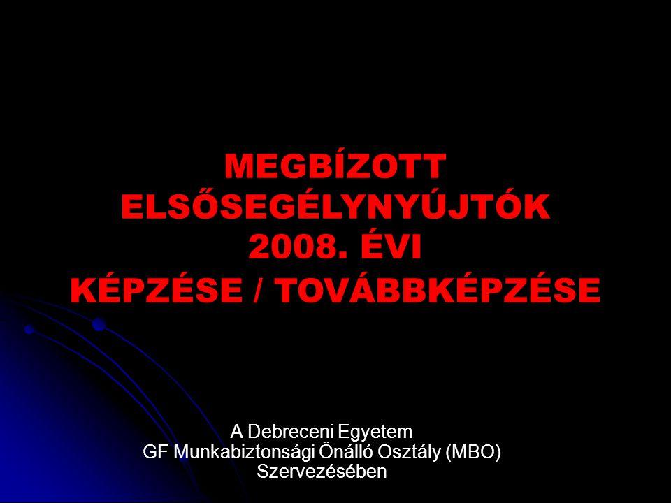 MEGBÍZOTT ELSŐSEGÉLYNYÚJTÓK 2008. ÉVI KÉPZÉSE / TOVÁBBKÉPZÉSE A Debreceni Egyetem GF Munkabiztonsági Önálló Osztály (MBO) Szervezésében