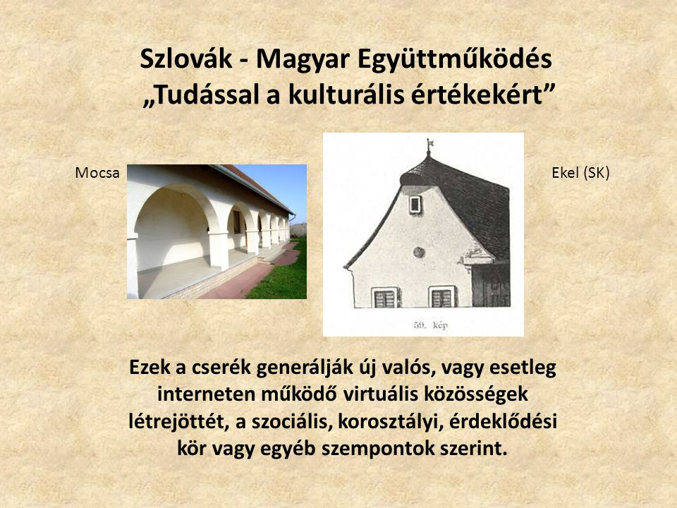 """Szlovák - Magyar Együttműködés """"Tudással a kulturális értékekért Ezek a cserék generálják új valós, vagy esetleg interneten működő virtuális közösségek létrejöttét, a szociális, korosztályi, érdeklődési kör vagy egyéb szempontok szerint."""