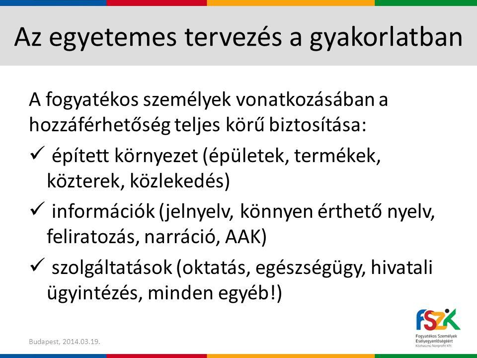 Az egyetemes tervezés a gyakorlatban A fogyatékos személyek vonatkozásában a hozzáférhetőség teljes körű biztosítása: épített környezet (épületek, termékek, közterek, közlekedés) információk (jelnyelv, könnyen érthető nyelv, feliratozás, narráció, AAK) szolgáltatások (oktatás, egészségügy, hivatali ügyintézés, minden egyéb!) Budapest, 2014.03.19.