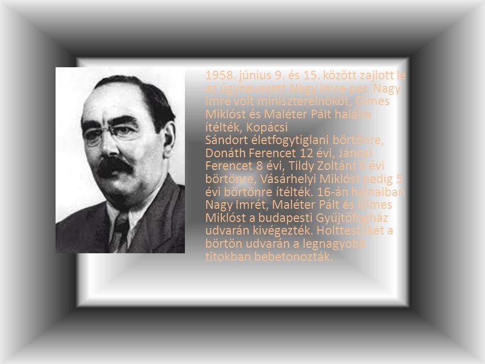 1958. június 9. és 15. között zajlott le az úgynevezett Nagy Imre-per. Nagy Imre volt miniszterelnököt, Gimes Miklóst és Maléter Pált halálra ítélték,