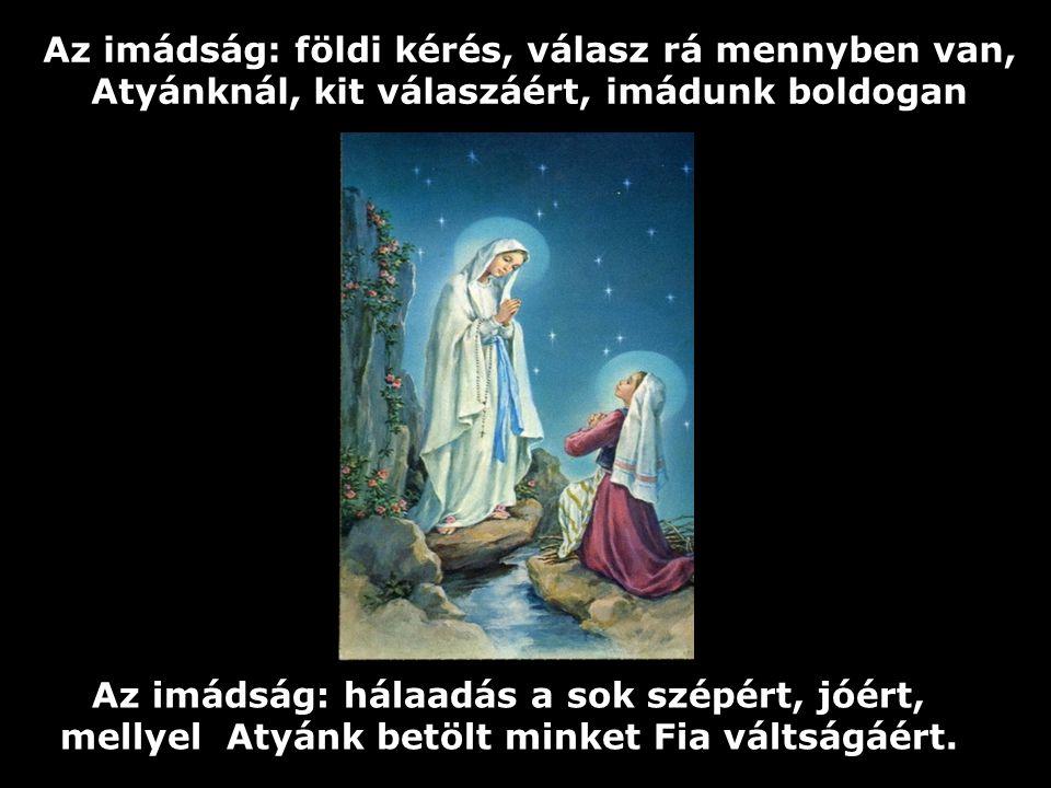 Az imádság: betegeknek esdő mély sóhaja, Isten e sóhajt is hallja, s nem veti el soha. Az imádság: lelki fohász Istenhez kit szeret, aki Fiát áldozta