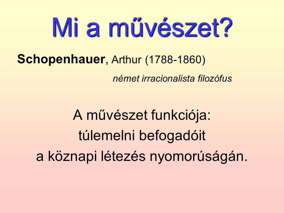 Mi a művészet? Schopenhauer, Arthur (1788-1860) német irracionalista filozófus A művészet funkciója: túlemelni befogadóit a köznapi létezés nyomorúság