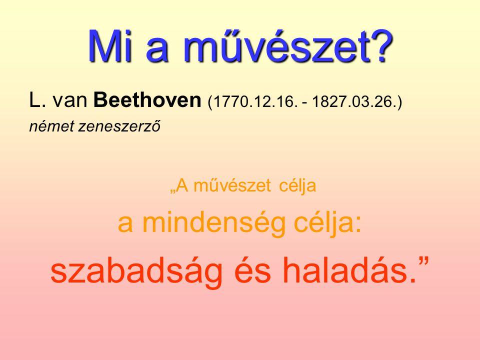 """Mi a művészet? L. van Beethoven (1770.12.16. - 1827.03.26.) német zeneszerző """"A művészet célja a mindenség célja: szabadság és haladás."""""""