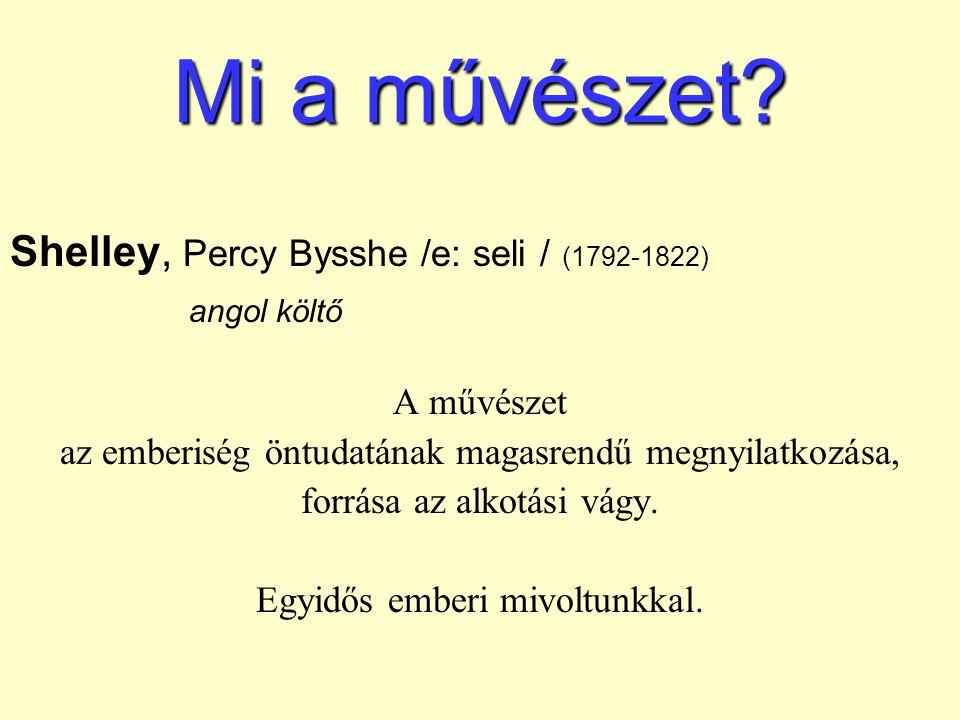 Mi a művészet? Shelley, Percy Bysshe /e: seli / (1792-1822) angol költő A művészet az emberiség öntudatának magasrendű megnyilatkozása, forrása az alk
