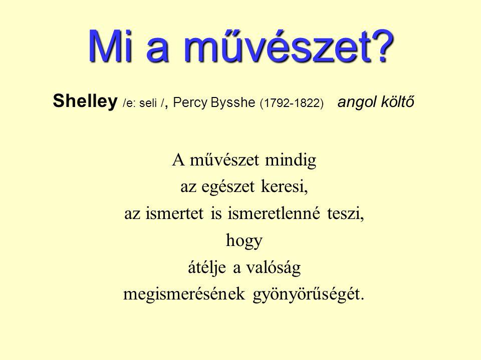 Mi a művészet? Shelley /e: seli /, Percy Bysshe (1792-1822) angol költő A művészet mindig az egészet keresi, az ismertet is ismeretlenné teszi, hogy á