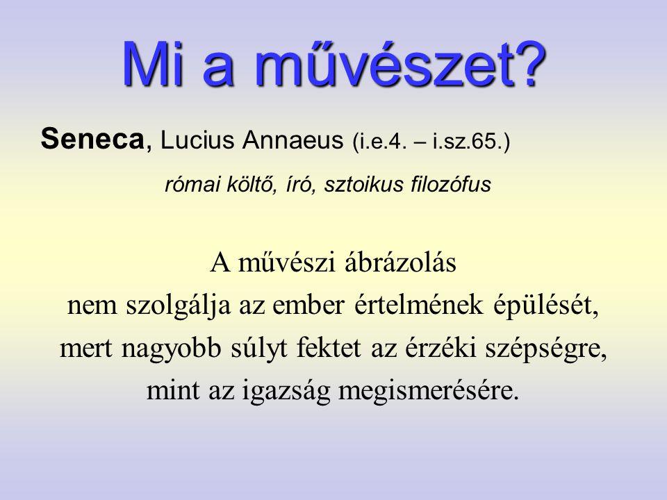 Mi a művészet? Seneca, Lucius Annaeus (i.e.4. – i.sz.65.) római költő, író, sztoikus filozófus A művészi ábrázolás nem szolgálja az ember értelmének é