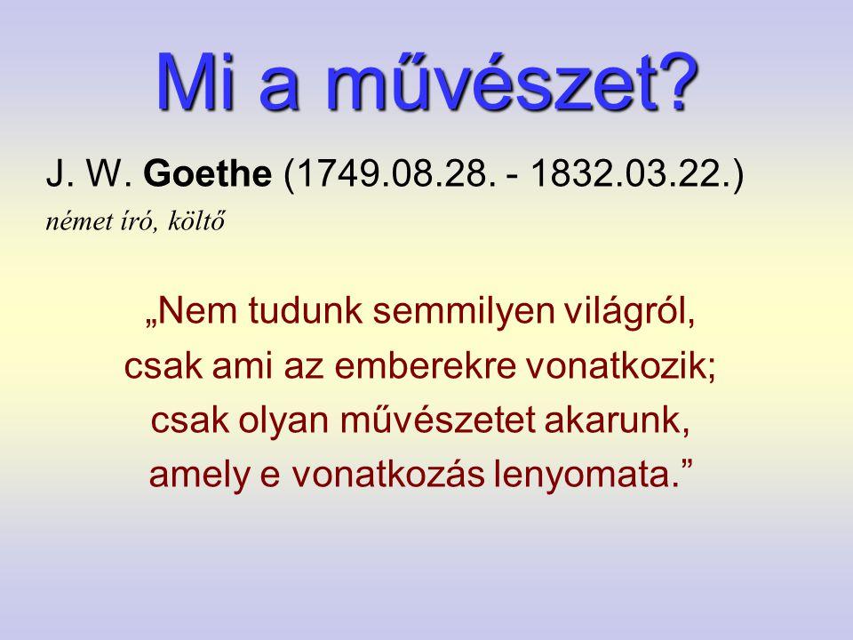 """Mi a művészet? J. W. Goethe (1749.08.28. - 1832.03.22.) német író, költő """"Nem tudunk semmilyen világról, csak ami az emberekre vonatkozik; csak olyan"""
