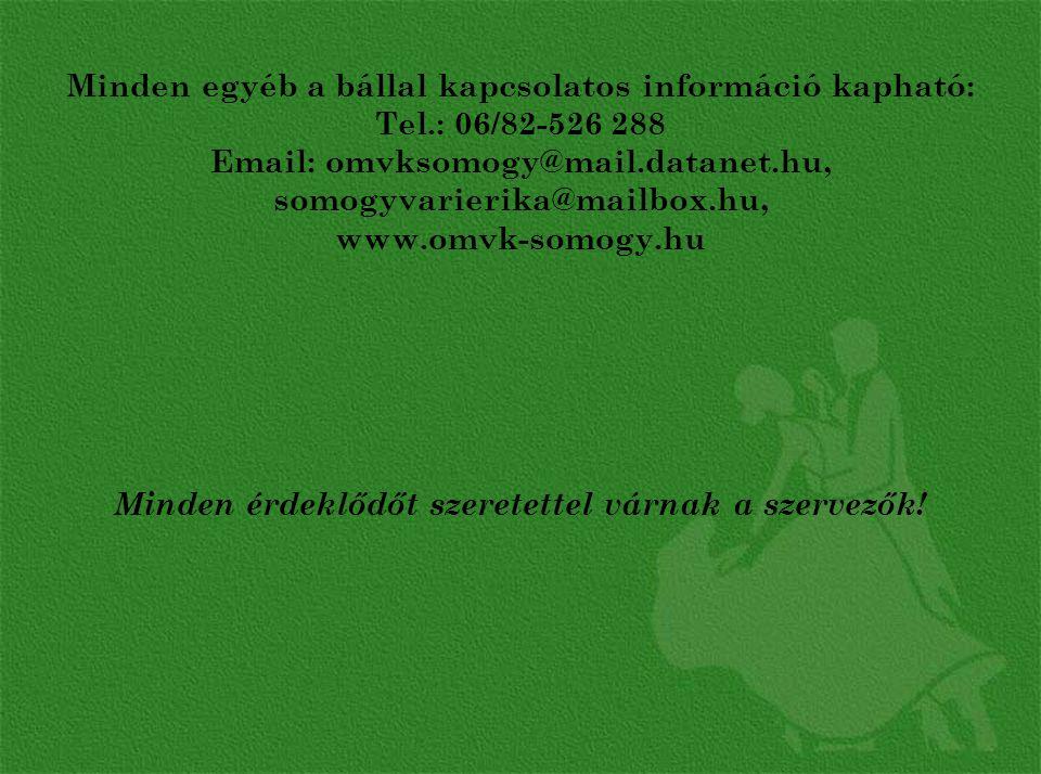 Minden egyéb a bállal kapcsolatos információ kapható: Tel.: 06/82-526 288 Email: omvksomogy@mail.datanet.hu, somogyvarierika@mailbox.hu, www.omvk-somogy.hu