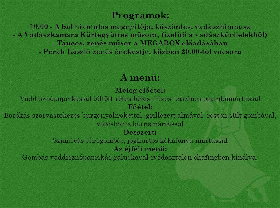 Programok: 19.00 - A bál hivatalos megnyitója, köszöntés, vadászhimnusz - A Vadászkamara Kürtegyüttes műsora, (ízelítő a vadászkürtjelekből) - Táncos, zenés műsor a MEGAROX előadásában - Perák László zenés énekestje, közben 20.00-tól vacsora
